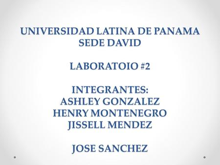 UNIVERSIDAD LATINA DE PANAMA SEDE DAVID LABORATOIO #2 INTEGRANTES: ASHLEY GONZALEZ HENRY MONTENEGRO JISSELL MENDEZ JOSE SANCHEZ.