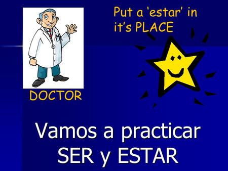 Vamos a practicar SER y ESTAR DOCTOR Put a 'estar' in it's PLACE.