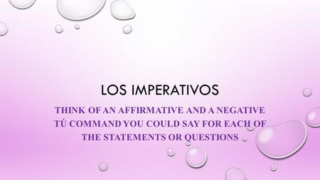 LOS IMPERATIVOS THINK OF AN AFFIRMATIVE AND A NEGATIVE TÚ COMMAND YOU COULD SAY FOR EACH OF THE STATEMENTS OR QUESTIONS.