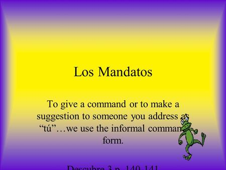 "Los Mandatos To give a command or to make a suggestion to someone you address as ""tú""…we use the informal command form. Descubre 3 p. 140-141."
