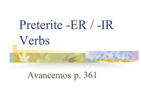 "Preterite -ER / -IR Verbs Avancemos p. 361 Preterite Verbs Preterite means ""past tense"" Preterite verbs deal with ""completed past action"""