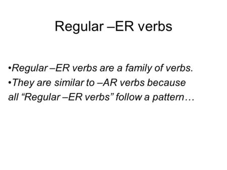 "Regular –ER verbs Regular –ER verbs are a family of verbs. They are similar to –AR verbs because all ""Regular –ER verbs"" follow a pattern…"