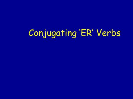 Conjugating 'ER' Verbs. Remember: A verb is an action or a state of being. A subject is who or what is doing the verb. To conjugate means to change a.