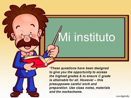 Mi instituto *These questions have been designed to give you the opportunity to access the highest grades & to ensure C grade is attainable for all. However.