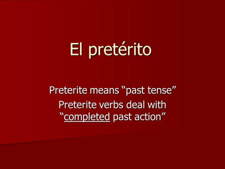 "El pretérito Preterite means ""past tense"" Preterite verbs deal with ""completed past action"""