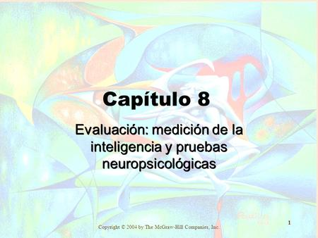 Copyright © 2004 by The McGraw-Hill Companies, Inc. 1 Capítulo 8 Evaluación: medición de la inteligencia y pruebas neuropsicológicas.