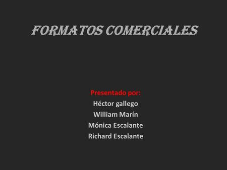 Formatos comerciales Presentado por: Héctor gallego William Marín Mónica Escalante Richard Escalante.