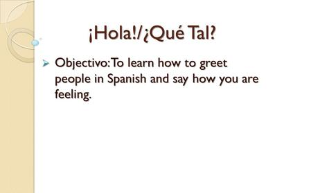 ¡ Hola!/¿Qué Tal? ¡Hola!/¿Qué Tal?  Objectivo: To learn how to greet people in Spanish and say how you are feeling.