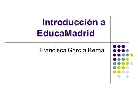 Introducción a EducaMadrid Francisca García Bernal.