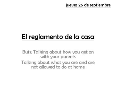El reglamento de la casa Buts: Talking about how you get on with your parents Talking about what you are and are not allowed to do at home jueves 26 de.