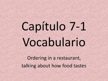 Capítulo 7-1 Vocabulario Ordering in a restaurant, talking about how food tastes 1.