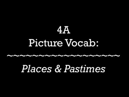 4A Picture Vocab: ~~~~~~~~~~~~~~~~~~ Places & Pastimes.