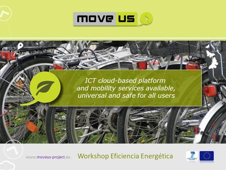 ICT cloud-based platform and mobility services available, universal and safe for all users www.moveus-project.eu Workshop Eficiencia Energética.