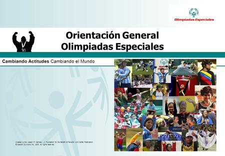 Cambiando Actitudes Cambiando el Mundo Created by the Joseph P. Kennedy, Jr. Foundation for the Benefit of Persons with Mental Retardation. © Special Olympics,