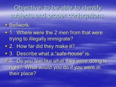 Objective: to be able to identify subjects and proper conjugations.  Bellwork:  1.Where were the 2 men from that were trying to illegally immigrate?
