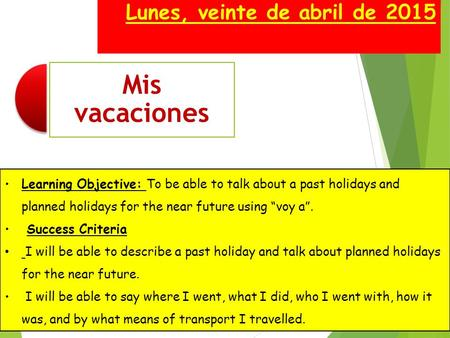"Lunes, veinte de abril de 2015 Learning Objective: To be able to talk about a past holidays and planned holidays for the near future using ""voy a"". Success."