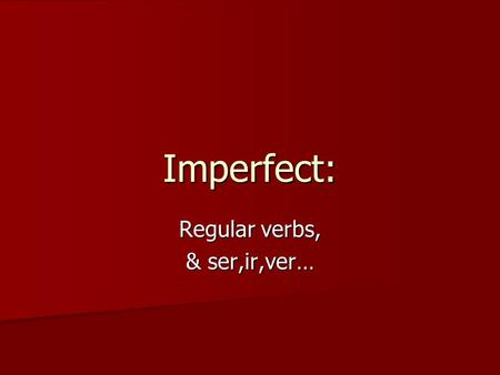 Imperfect: Regular verbs, & ser,ir,ver…. What is the imperfect tense? It is a different past tense, with different uses than the preterit! It is a different.