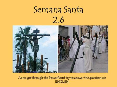 Semana Santa 2.6 As we go through the PowerPoint try to answer the questions in ENGLISH.