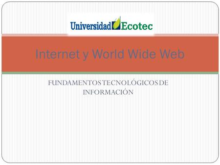 FUNDAMENTOS TECNOLÓGICOS DE INFORMACIÓN Internet y World Wide Web.