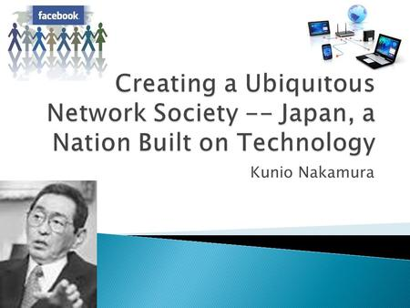 Creating a Ubiquitous Network Society -- Japan, a Nation Built on Technology Kunio Nakamura.