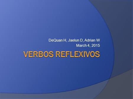 DeQuan H, Jaelun D, Adrian W March 4, 2015. What is a Reflexive verb  A reflexive verb is an action that you do to or for yourself.