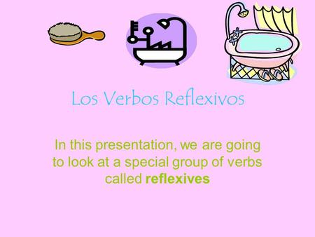 Los Verbos Reflexivos In this presentation, we are going to look at a special group of verbs called reflexives.