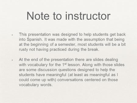 Note to instructor ✦ This presentation was designed to help students get back into Spanish. It was made with the assumption that being at the beginning.
