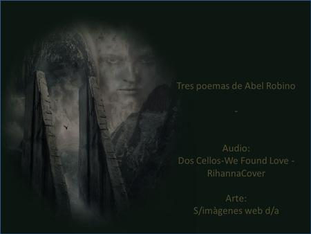 Tres poemas de Abel Robino - Audio: Dos Cellos-We Found Love - RihannaCover Arte: S/imàgenes web d/a.