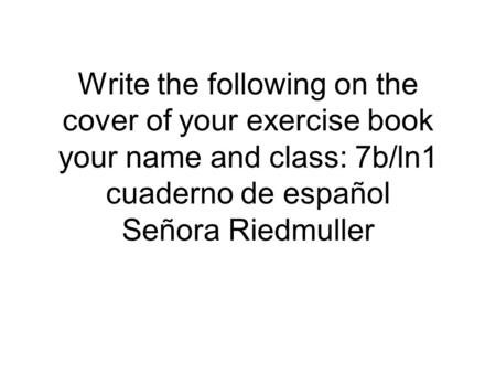 Write the following on the cover of your exercise book your name and class: 7b/ln1 cuaderno de español Señora Riedmuller.