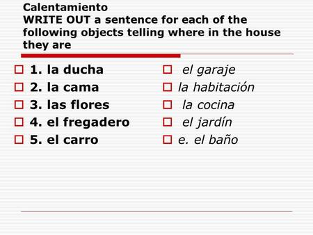 Calentamiento WRITE OUT a sentence for each of the following objects telling where in the house they are  1. la ducha  2. la cama  3. las flores  4.