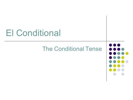 The Conditional Tense El Conditional. Using the Conditional Tense The Conditional tense is used in Spanish as it is in English. It is used to express.