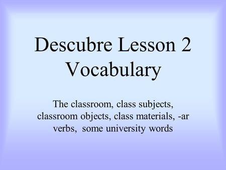 Descubre Lesson 2 Vocabulary The classroom, class subjects, classroom objects, class materials, -ar verbs, some university words.