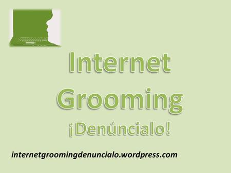 Internetgroomingdenuncialo.wordpress.com. ¿Qué es Internet Grooming? Describe un tipo de abuso sexual a menores practicado a través de Internet. Es un.