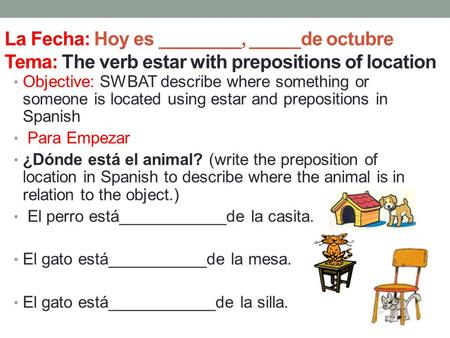 La Fecha: Hoy es ________, _____de octubre Tema: The verb estar with prepositions of location Objective: SWBAT describe where something or someone is located.