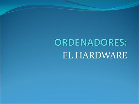 EL HARDWARE. HARDWARE Y SOFTWARE Hardware es lo que existe físicamente, tiene peso y volumen: la pantalla, los cables, un CD, etc Software son datos,