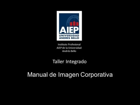 Instituto Profesional AIEP de la Universidad Andrés Bello Taller Integrado Manual de Imagen Corporativa.