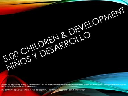 5.00 CHILDREN & DEVELOPMENT NIÑOS Y DESARROLLO Students will describe the 5 areas of development. They will give examples of how heredity & environment.