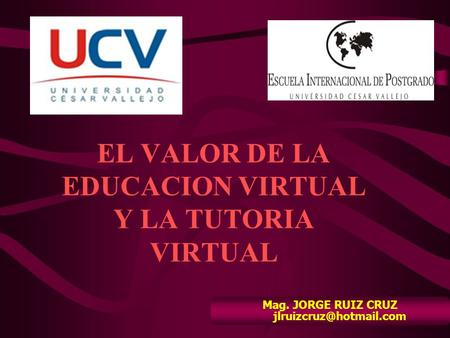 EL VALOR DE LA EDUCACION VIRTUAL Y LA TUTORIA VIRTUAL Mag. JORGE RUIZ CRUZ