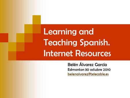 Learning and Teaching Spanish. Internet Resources Belén Álvarez García Edmonton 30 octubre 2010