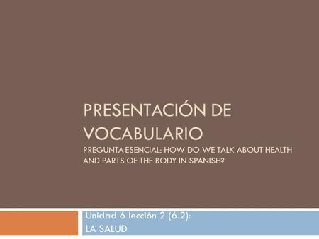 PRESENTACIÓN DE VOCABULARIO PREGUNTA ESENCIAL: HOW DO WE TALK ABOUT HEALTH AND PARTS OF THE BODY IN SPANISH? Unidad 6 lección 2 (6.2): LA SALUD.