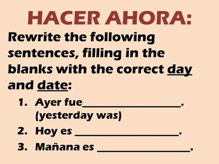 HACER AHORA: Rewrite the following sentences, filling in the blanks with the correct day and date: 1.Ayer fue__________________. (yesterday was) 2.Hoy.