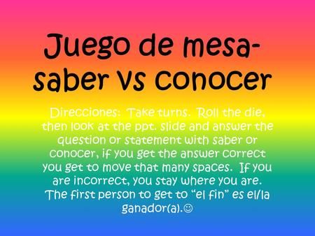 Juego de mesa- saber vs conocer Direcciones: Take turns. Roll the die, then look at the ppt. slide and answer the question or statement with saber or conocer,