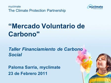 "Myclimate The Climate Protection Partnership ""Mercado Voluntario de Carbono Taller Financiamiento de Carbono Social Paloma Sarria, myclimate 23 de Febrero."