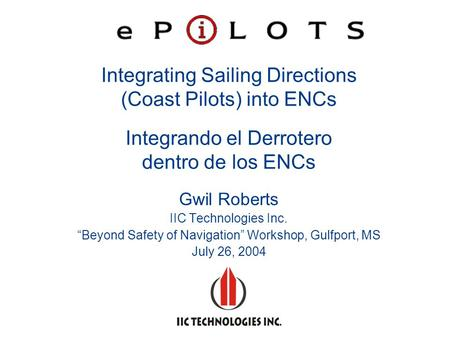 "Integrating Sailing Directions (Coast Pilots) into ENCs Integrando el Derrotero dentro de los ENCs Gwil Roberts IIC Technologies Inc. ""Beyond Safety of."