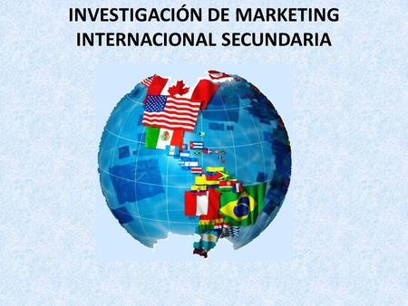 INVESTIGACIÓN DE MARKETING INTERNACIONAL SECUNDARIA.