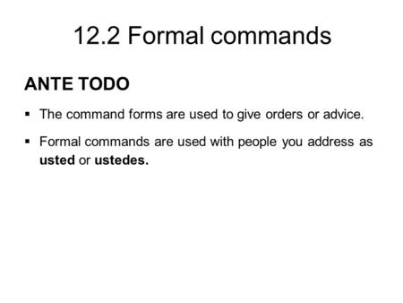 12.2 Formal commands ANTE TODO  The command forms are used to give orders or advice.  Formal commands are used with people you address as usted or ustedes.