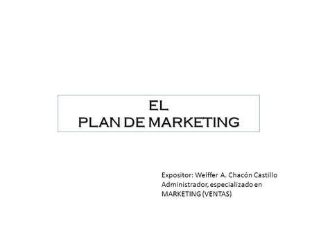 EL PLAN DE MARKETING Expositor: Welffer A. Chacón Castillo Administrador, especializado en MARKETING (VENTAS)