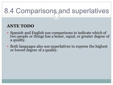 8.4 Comparisons and superlatives ANTE TODO Spanish and English use comparisons to indicate which of two people or things has a lesser, equal, or greater.