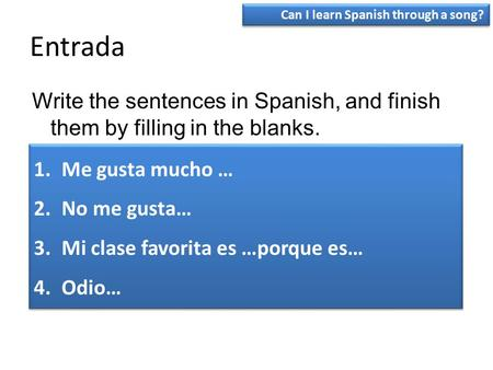 Entrada Write the sentences in Spanish, and finish them by filling in the blanks. 1.Me gusta mucho … 2.No me gusta… 3.Mi clase favorita es …porque es…
