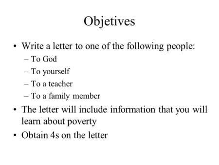 Objetives Write a letter to one of the following people: –To God –To yourself –To a teacher –To a family member The letter will include information that.